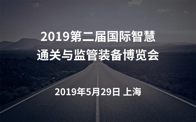 2019第二届国际智慧通关与监管装备博览会(上海)