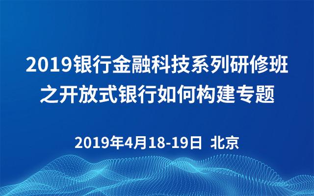 2019银行金融科技系列研修班之开放式银行如何构建专题(北京)