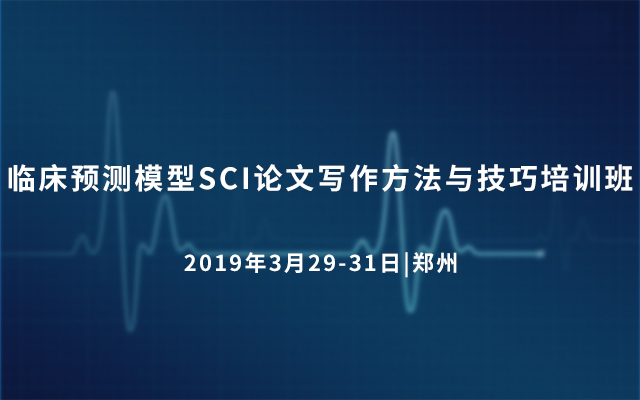 2019临床预测模型SCI论文写作方法与技巧培训班(3月郑州)