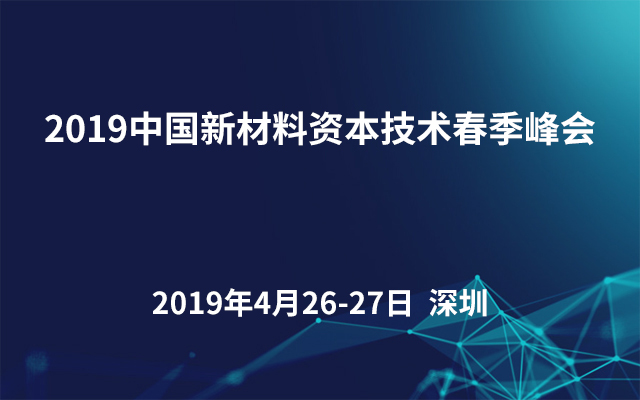 2019中国新材料资本技术春季峰会(深圳)