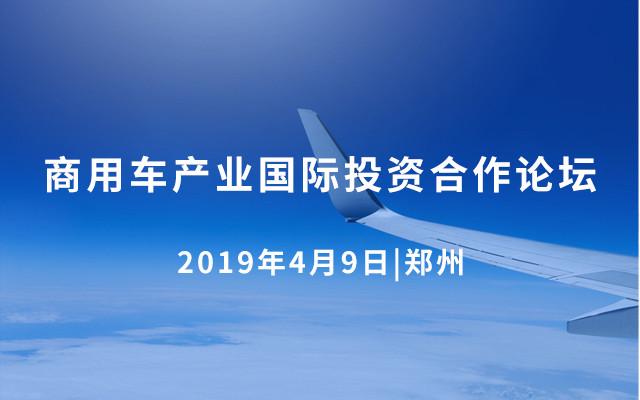 2019商用车产业国际投资合作论坛(郑州)