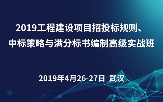 2019工程建设项目招投标规则、中标策略与满分标书编制高级实战班(武汉)