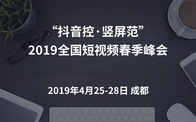 """""""抖音控·竖屏范""""2019全国短视频春季峰会(成都)"""