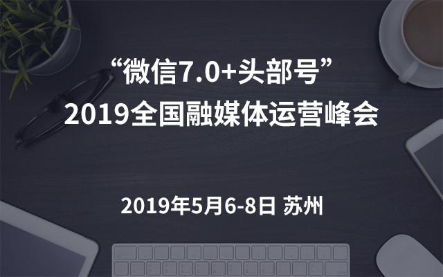 """""""微信7.0+头部号""""2019全国融媒体运营峰会(上海)"""