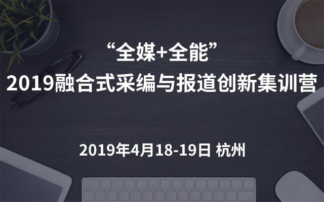 """""""全媒+全能""""2019融合?#35762;?#32534;与报道创新集训营(杭州)"""