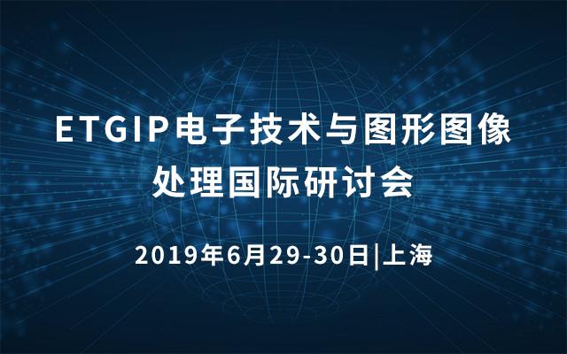 ETGIP 2019年电子技术与图形图像处理国际研讨会(上海)
