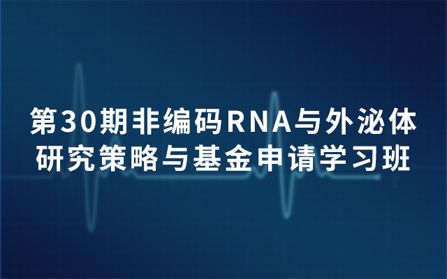 第30期非编码RNA与外泌体研究策略与基金申请学习班2019(4月北京班)
