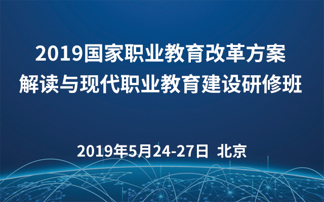 2019国家职业教育改革方案解读与现代职业教育建设研修班(北京)