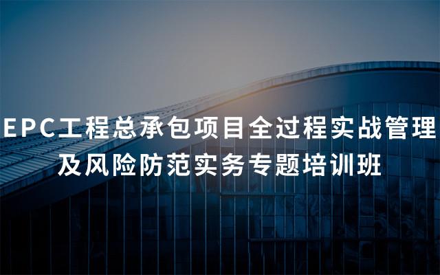 2019年EPC工程总承包项目全过程实战管理及风险防范实务专题培训班(5月重庆班)