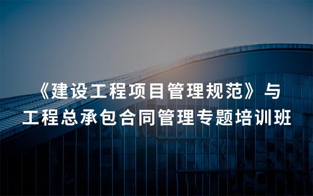 2019《建设工程项目管理规范》与工程总承包合同管理专题培训班(4月成都班)