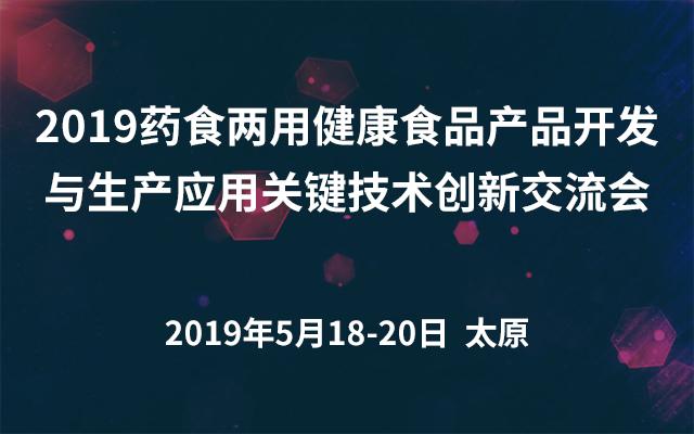 2019药食两用健康食品产品开发与生产应用关键技术创新交流会(太原)