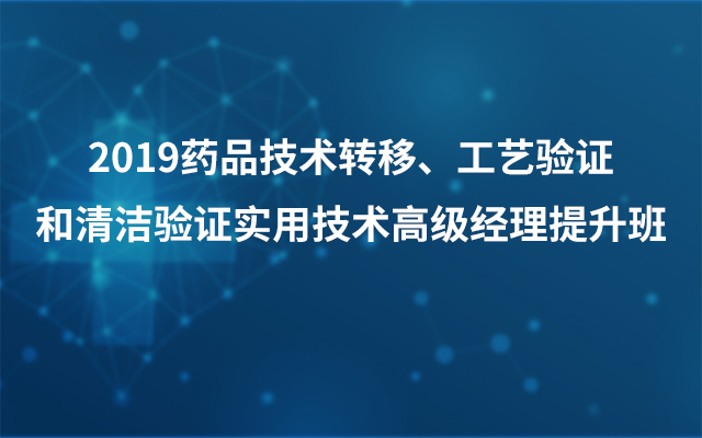 2019药品技术转移、工艺验证和清洁验证实用技术高级经理提升班(6月广州班)