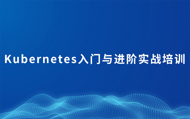 2019Kubernetes入门与进阶实战培训 | 8月北京站