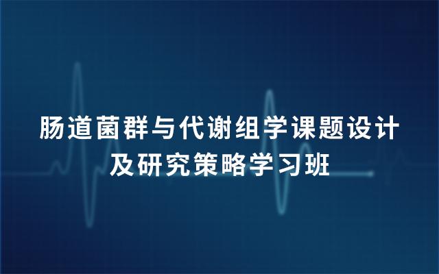 第6期肠道菌群与代谢组学课题设计及研究策略学习班2019(5月广州班)