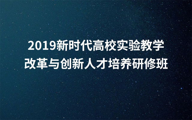 2019新时代高校实验教学改革与创新人才培养研修班(7月西宁班)
