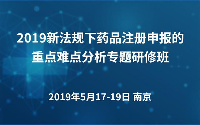 2019新法规下药品注册申报的重点难点分析专题研修班(南京)