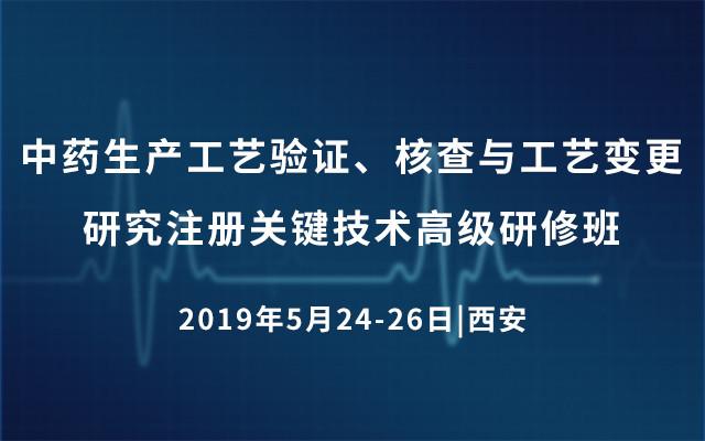 2019中药生产工艺验证、核查与工艺变更研究注册关键技术高级研修班(5月西安班)