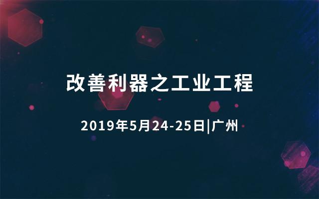 2019改善利器之工业工程(广州)