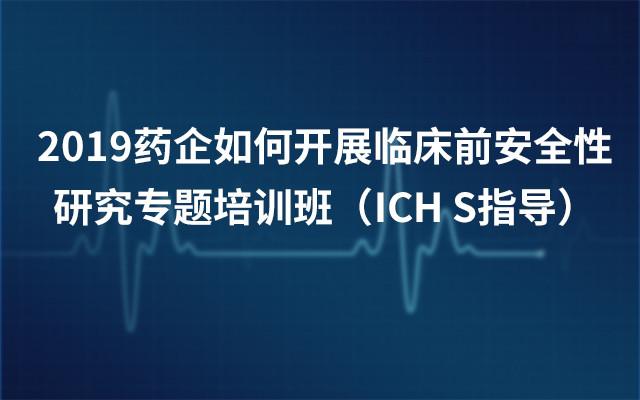 2019药企如何开展临床前安全性研究专题培训班(ICH S指导)5月北京班