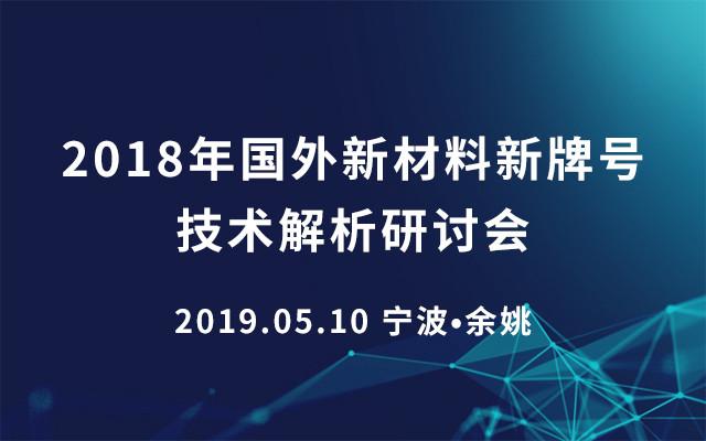 2018年国外新材料新牌号技术解析研讨会(2019.05.10宁波?余姚)