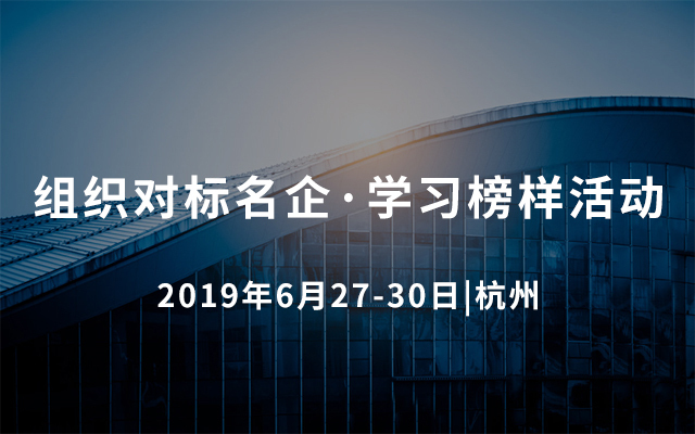 2019组织对标名企·学习榜样活动(杭州)