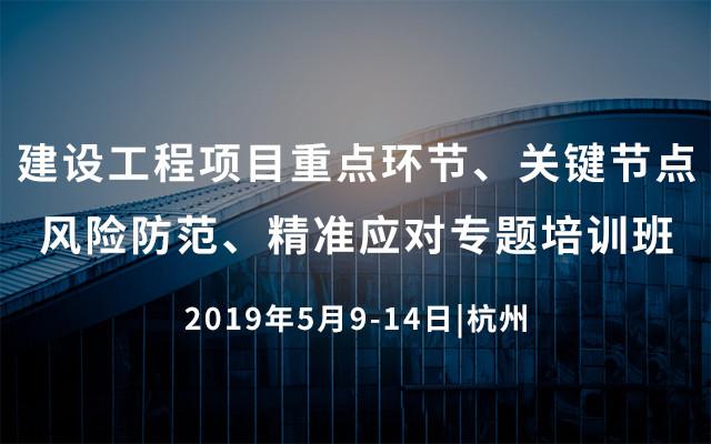 2019建设工程项目重点环节、关键节点风险防范、精准应对专题培训班(5月杭州班)