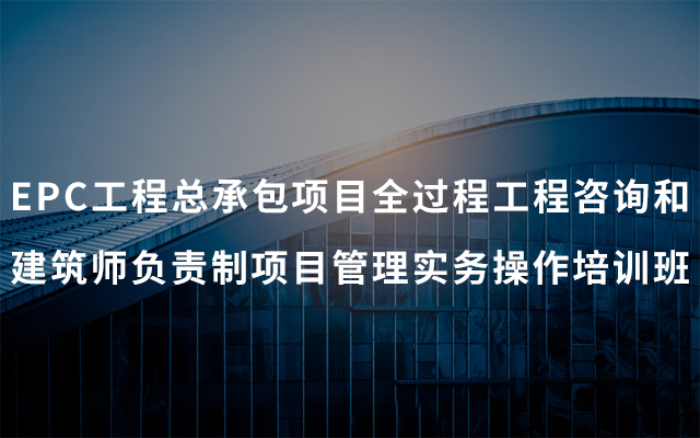 2019EPC工程总承包项目全过程工程咨询和建筑师负责制项目管理实务操作培训班(5月青岛班)
