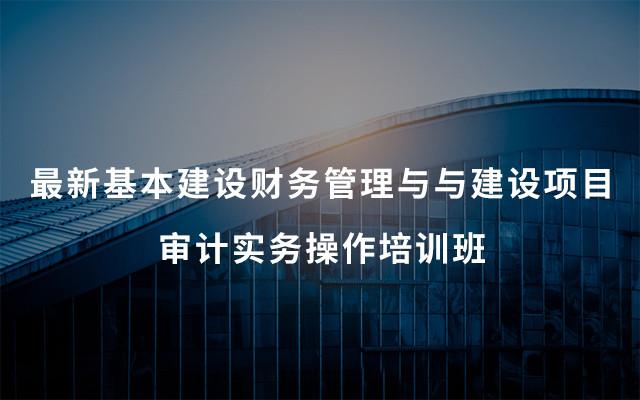 2019最新基本建设财务管理与与建设项目审计实务操作培训班(6月西宁班)