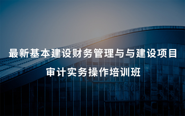2019最新基本建设财务管理与与建设项目审计实务操作培训班(7月乌鲁木齐)