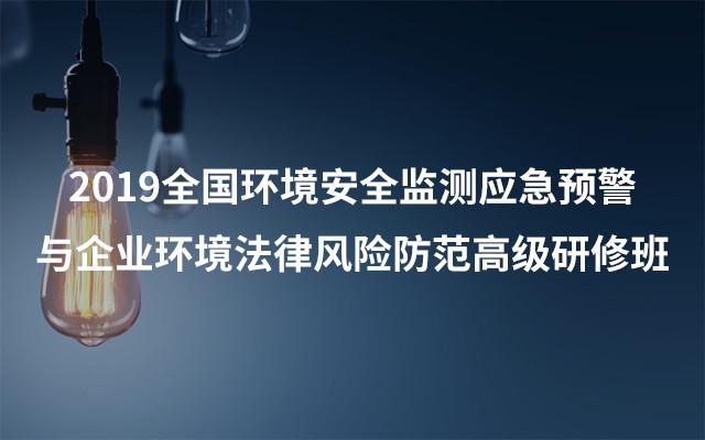 2019全国环境安全监测应急预警与 企业环境法律风险防范高级研修班(8月武汉班)