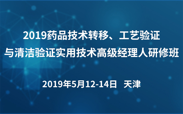2019药品技术转移、工艺验证与清洁验证实用技术高级经理人研修班(天津)