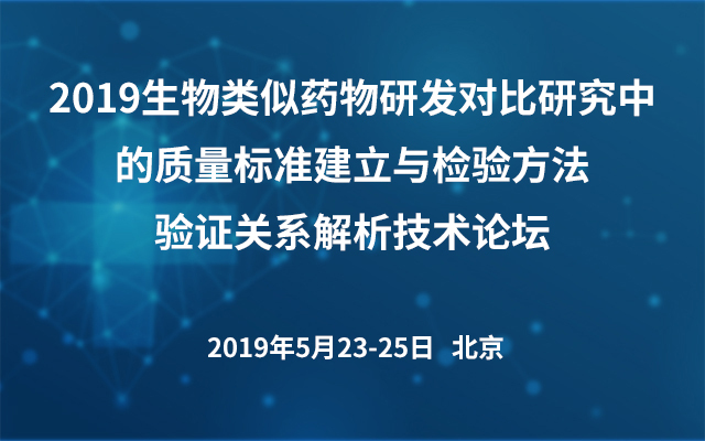 2019生物类似药物研发对比研究中的质量标准建立与检验方法验证关系解析技术论坛(北京)