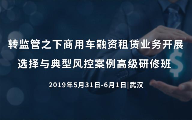 2019转监管之下商用车融资租赁业务开展选择与典型风控案例高级研修班(5月武汉班)