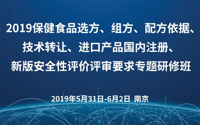 2019保健食品选方、组方、配方依据、技术转让、进口产品国内注册、新版安全性评价评审要求专题研修班(南京)