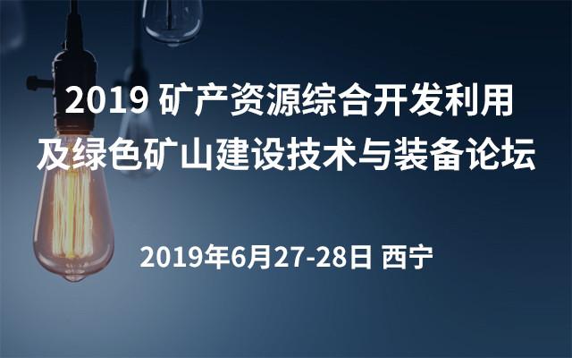 2019 矿产资源综合开发利用及绿色矿山建设技术与装备论坛(西宁)