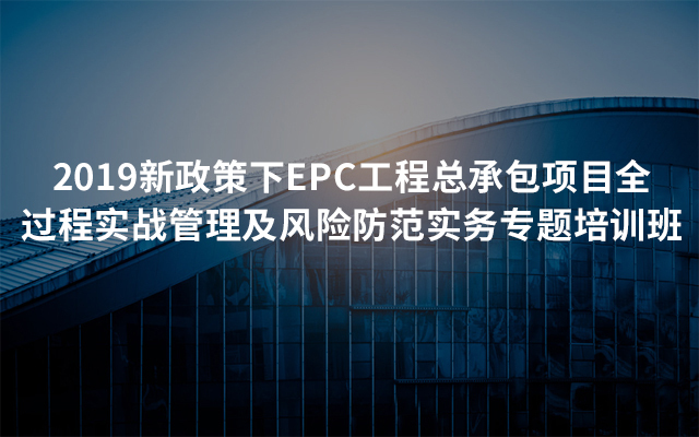 2019新政策下EPC工程总承包项目全过程实战管理及风险防范实务专题培训班(7月乌鲁木齐班)