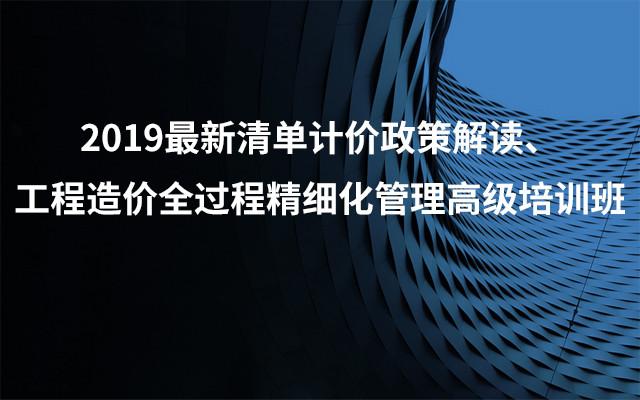 2019最新清单计价政策解读、工程造价全过程精细化管理高级培训班(8月昆明班)
