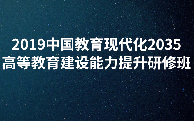 2019中国教育现代化2035高等教育建设能力提升研修班(5月北京班)