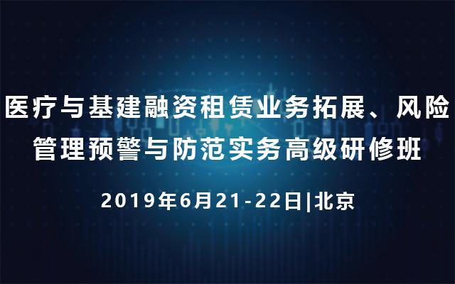 2019医疗与基建融资租赁业务拓展、风险管理预警与防范实务高级研修班(6月北京班)