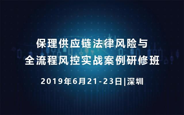 2019保理供应链法律风险与全流程风控实战案例研修班(6月深圳班)