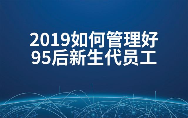 2019如何管理好95后新生代员工(6月上海班)