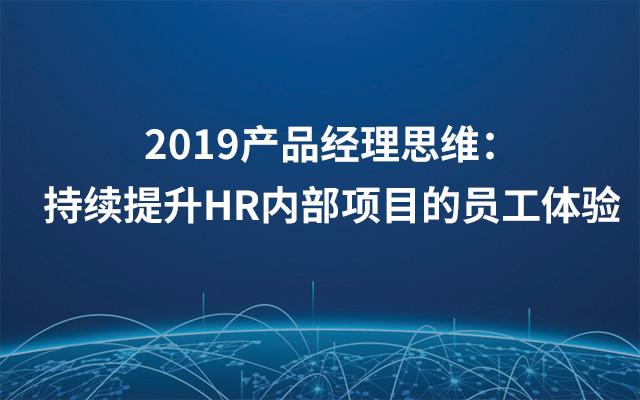 2019产品经理思维:持续提升HR内部项目的员工体验(6月上海班)