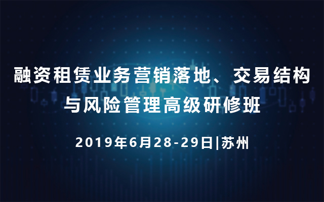 2019融资租赁业务营销落地、交易结构与风险管理高级研修班(6月苏州班)