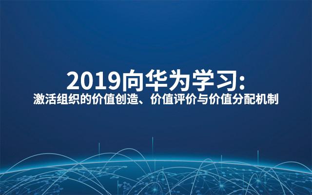 2019向华为学习:激活组织的价值创造、价值评价与价值分配机制(6月上海班)