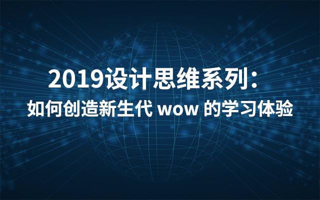 2019设计思维系列:如何创造新生代 wow 的学习体验(7月上海班)