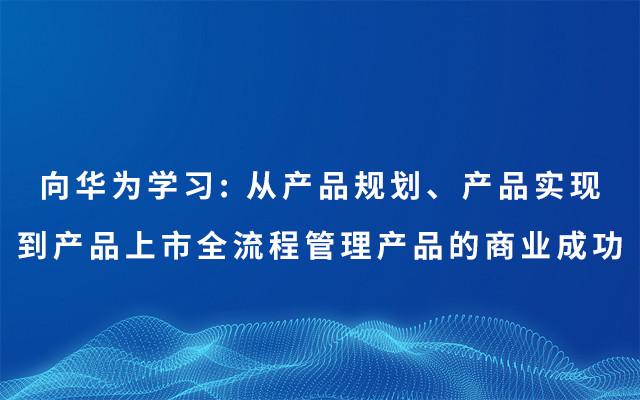 2019向华为学习: 从产品规划、产品实现?#35762;?#21697;上市全流程管理产品的商业成功(7月上海班)