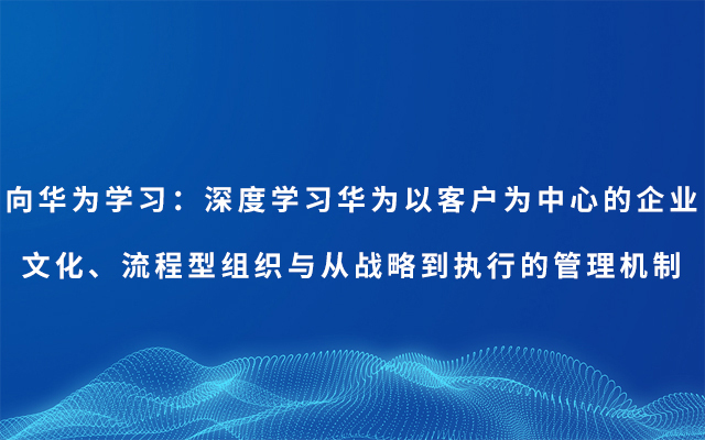2019向华为学习:深度学习华为以客户为中心的企业文化、流程型组织与从战略 到执行的管理机制(7月深圳班)