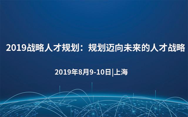 2019战略人才规划:规划迈向未来的人才战略(8月上海班)