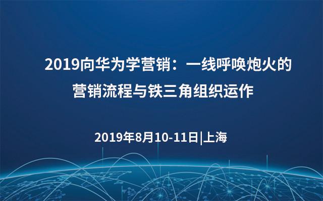 2019向华为学营销:一线呼唤炮火的营销流程与铁三角组织运作(8月上海班)