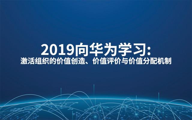 2019向华为学习:激活组织的价值创造、价值评价与价值分配机制(8月杭州班)